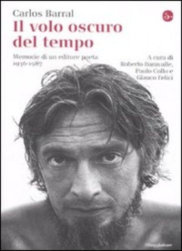 Il volo oscuro del tempo. Memorie di un editore poeta. 1936-1987 - Carlos Barral |