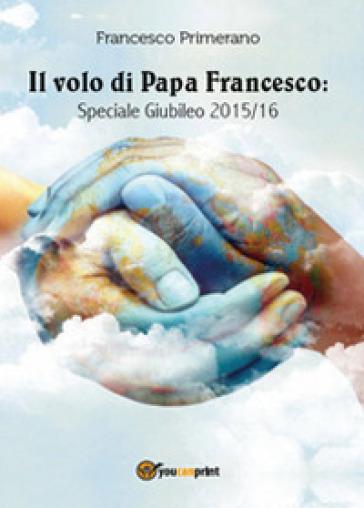 Il volo di papa Francesco. Speciale giubileo 2015/16 - Francesco Primerano   Rochesterscifianimecon.com