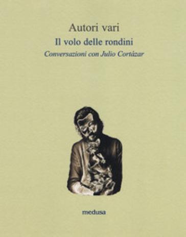 Il volo delle rondini. Conversazioni con Julio Cortazar - Julio Cortàzar |