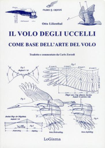 Il volo degli uccelli come base dell'arte del volo. Un contributo alla teoria della tecnica del volo - Otto Lilienthal |
