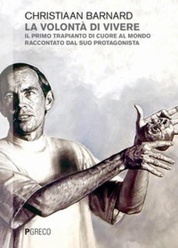 La volontà di vivere. Il primo trapianto di cuore al mondo raccontato dal suo protagonista - Christiaan Barnard |