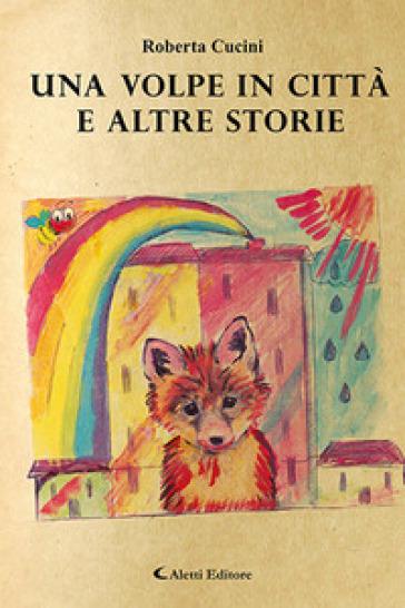 Una volpe in città e altre storie - Roberta Cucini  