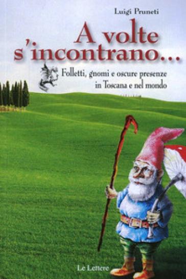 A volte s'incontrano... Folletti, gnomi e oscure presenze in Toscana e nel mondo - Luigi Pruneti |