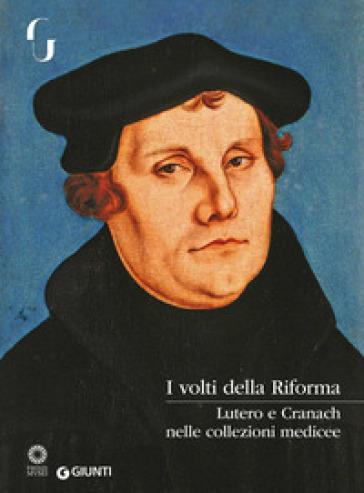 I volti della Riforma. Lutero e Cranach nelle collezioni medicee. Catalogo della mostra (Firenze, 31 ottobre 2017-7 gennaio 2018). Ediz. a colori - F. De Luca |