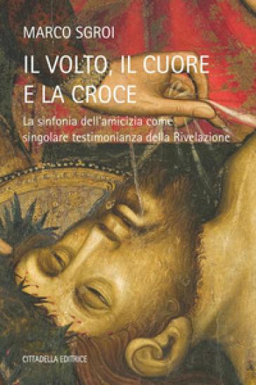 Il volto, il cuore e la croce - La sinfonia dell'amicizia come singolare testimonianza della Rivelazione - Marco Sgroi |