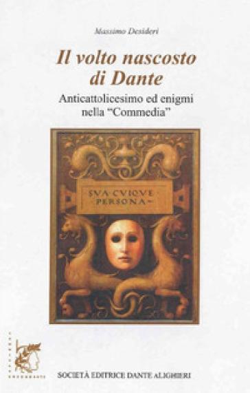 Il volto nascosto di Dante. Anticattolicesimo ed enigmi nella «Commedia». - Massimo Desideri  