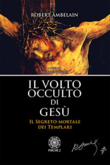 Il volto occulto di Gesù. Il segreto mortale dei templari -  pdf epub