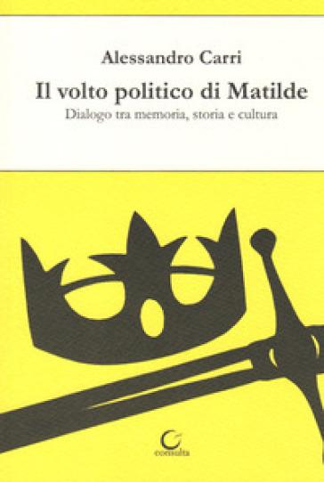 Il volto politico di Matilde. Dialogo tra memoria, storia e cultura - Alessandro Carri |