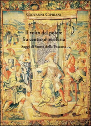 Il volto del potere fra centro e periferia. Saggi di storia della Toscana - Giovanni Cipriani |