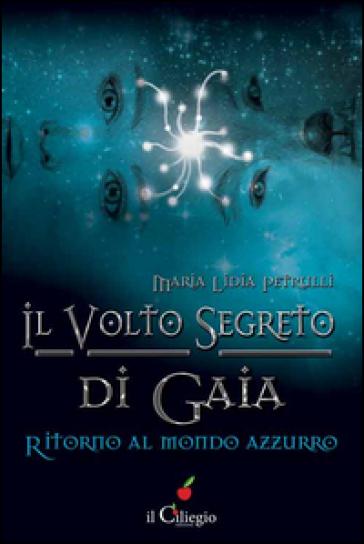 Il volto segreto di Gaia. Ritorno al mondo azzurro - Maria Lidia Petrulli  