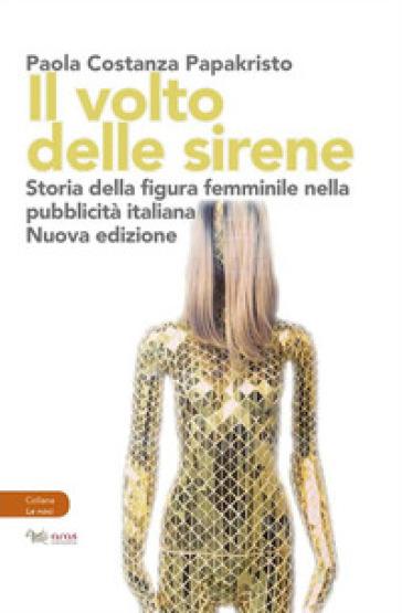 Il volto delle sirene. Storia della figura femminile nella pubblicità italiana - Papakristo Paola Costanza |