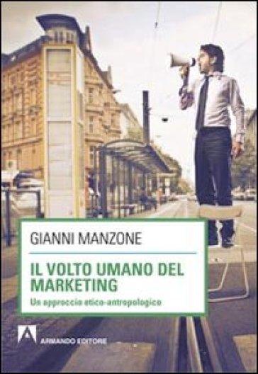 Il volto umano del marketing. Un approccio etico-antropologico - Gianni Manzone   Jonathanterrington.com