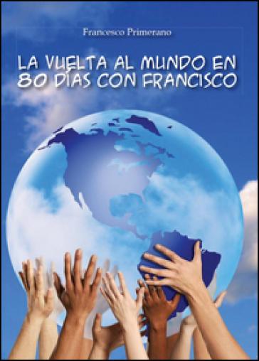 La vuelta al mundo en 80 dias con Francisco - Francesco Primerano  