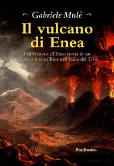 Il vulcano di Enea. Dal Vesuvio all'Etna: storia di un favoloso Grand Tour nell'Italia del 1766 - Gabriele Mulè |