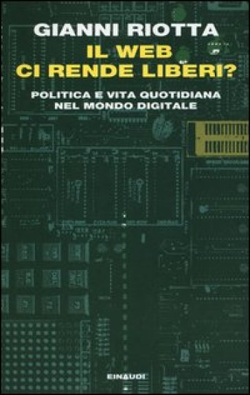 Il web ci rende liberi? Politica e vita quotidiana nel mondo digitale - Gianni Riotta |