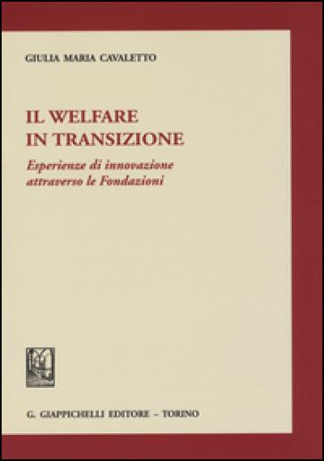 Il welfare in transizione. Esperienze di innovazione attraverso le Fondazioni - Giulia Maria Cavaletto |