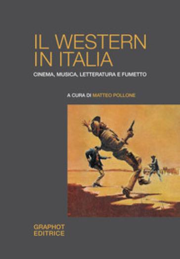 Il western in Italia. Cinema, musica, letteratura e fumetto - M. Pollone |