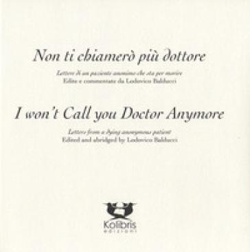 I won't call you doctor anymore. Letters fron a dying anonymous patient-Non ti chiamerò più dottore. Lettere di un paziente anonimo che sta per morire. Ediz. bilingue - Mr. Ferrucci | Kritjur.org