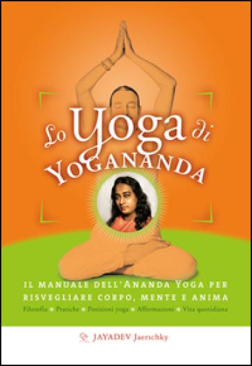 Lo yoga di Yogananda. Il manuale dell'Ananda Yoga per risvegliare corpo, mente e anima - Jayadev Jaerschky   Rochesterscifianimecon.com