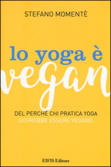 Lo yoga è vegan. Del perché chi pratica yoga dovrebbe essere vegano - Stefano Momentè |