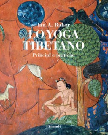 Lo yoga tibetano. Principi e pratiche - Ian A. Baker |