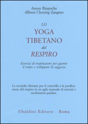 Lo yoga tibetano del respiro. Esercizi di respirazione per guarire il corpo e sviluppare la saggezza - Anyen (Rinpoche) |