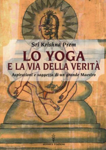 Lo yoga e la via della verità. Aspirazioni e saggezza di un grande maestro - Prem Krishna |