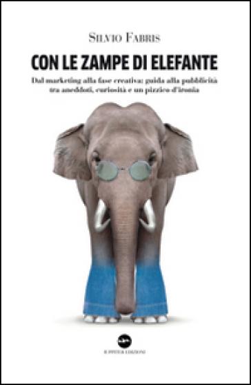 Con le zampe di elefante. Dal marketing alla fase creativa. Guida alla pubblicità tra aneddoti, cusiosità e un pizzico d'ironia - Silvio Fabris |