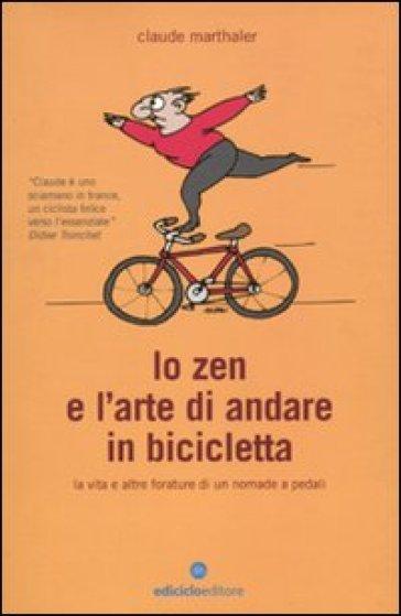 Lo zen e l'arte di andare in bicicletta. La vita e altre forature di un nomade a pedali - Claude Marthaler pdf epub