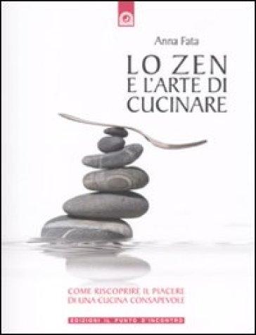 Lo zen e l'arte di cucinare. Come riscoprire il piacere di una cucina consapevole - Anna Fata | Rochesterscifianimecon.com
