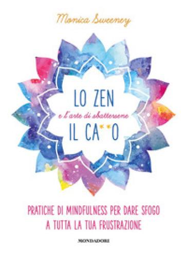 Lo zen e l'arte di sbattersene il ca**o. Pratiche di mindfulness per dare sfogo a tutta la tua frustrazione - Monica Sweeney |