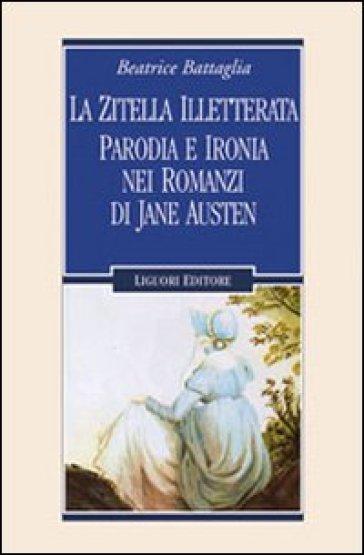 La zitella illetterata. Parodia e ironia nei romanzi di Jane Austen - Beatrice Battaglia |