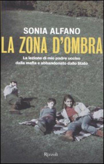 La zona d'ombra. La lezione di mio padre ucciso dalla mafia e abbandonato della Stato - Sonia Alfano  