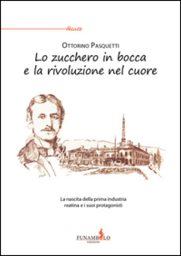 Lo zucchero in bocca e la rivoluzione nel cuore. La nascita della prima industria reatina e i suoi protagonisti - Ottorino Pasquetti |